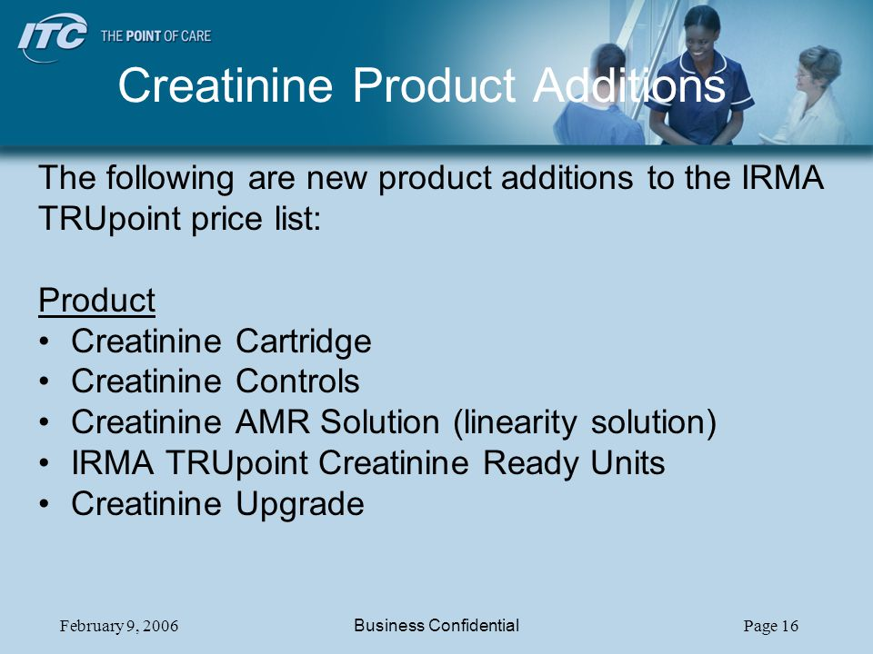 February 9, 2006Business ConfidentialPage 16 Creatinine Product Additions The following are new product additions to the IRMA TRUpoint price list: Product Creatinine Cartridge Creatinine Controls Creatinine AMR Solution (linearity solution) IRMA TRUpoint Creatinine Ready Units Creatinine Upgrade