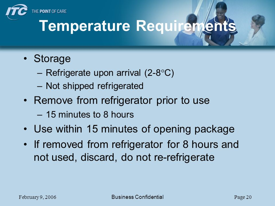 February 9, 2006Business ConfidentialPage 20 Temperature Requirements Storage –Refrigerate upon arrival (2-8 C) –Not shipped refrigerated Remove from refrigerator prior to use –15 minutes to 8 hours Use within 15 minutes of opening package If removed from refrigerator for 8 hours and not used, discard, do not re-refrigerate