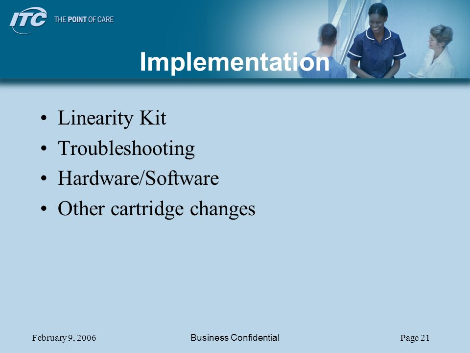 February 9, 2006Business ConfidentialPage 21 Implementation Linearity Kit Troubleshooting Hardware/Software Other cartridge changes
