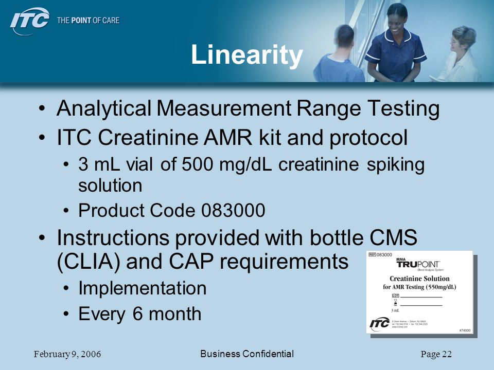 February 9, 2006Business ConfidentialPage 22 Linearity Analytical Measurement Range Testing ITC Creatinine AMR kit and protocol 3 mL vial of 500 mg/dL creatinine spiking solution Product Code 083000 Instructions provided with bottle CMS (CLIA) and CAP requirements Implementation Every 6 month