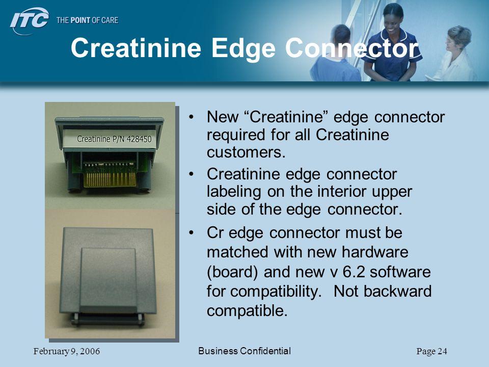 February 9, 2006Business ConfidentialPage 24 Creatinine Edge Connector New Creatinine edge connector required for all Creatinine customers. Creatinine
