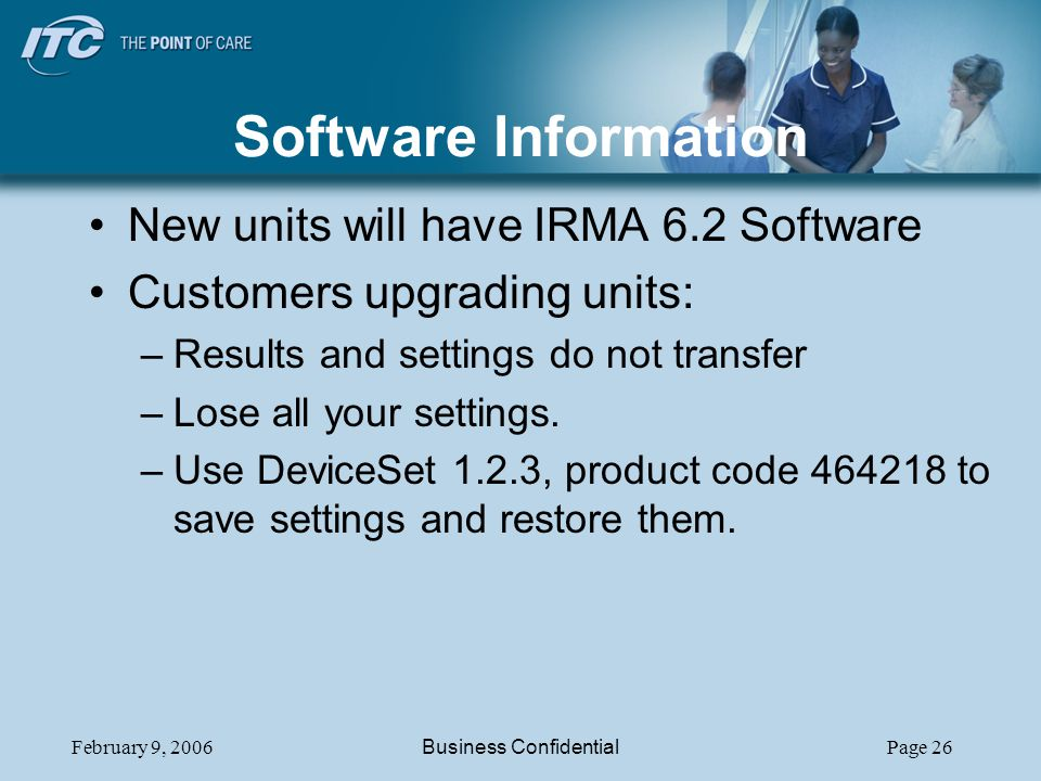 February 9, 2006Business ConfidentialPage 26 Software Information New units will have IRMA 6.2 Software Customers upgrading units: –Results and settin
