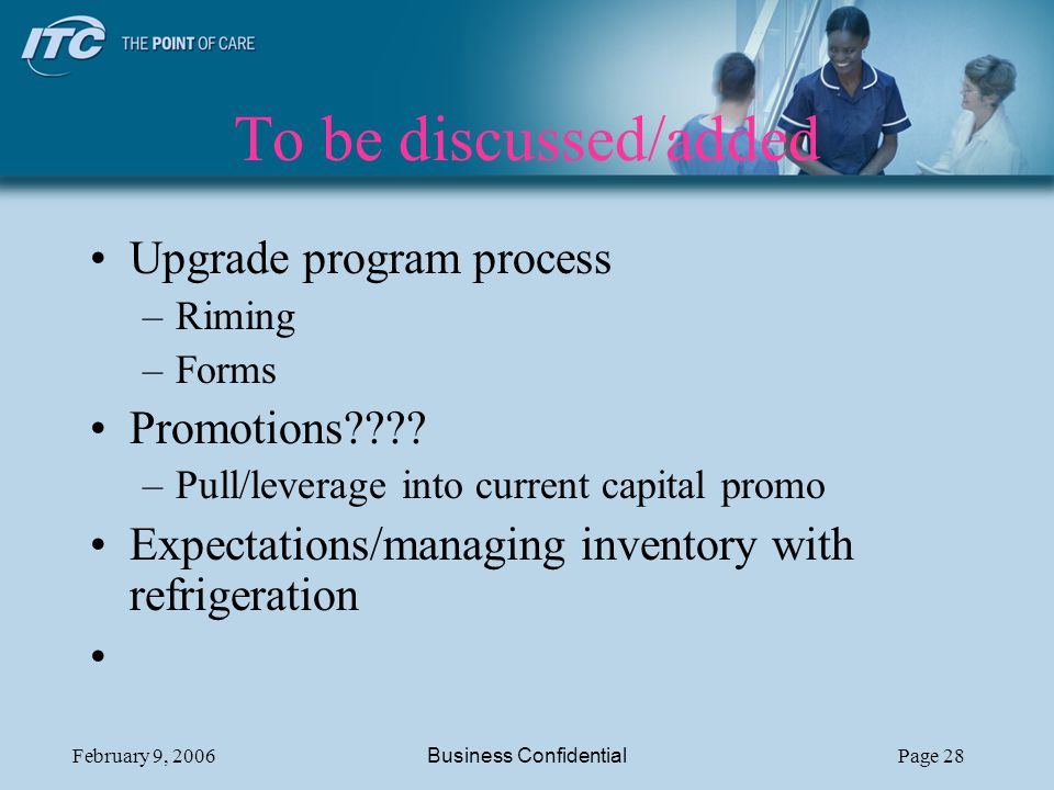 February 9, 2006Business ConfidentialPage 28 To be discussed/added Upgrade program process –Riming –Forms Promotions???.