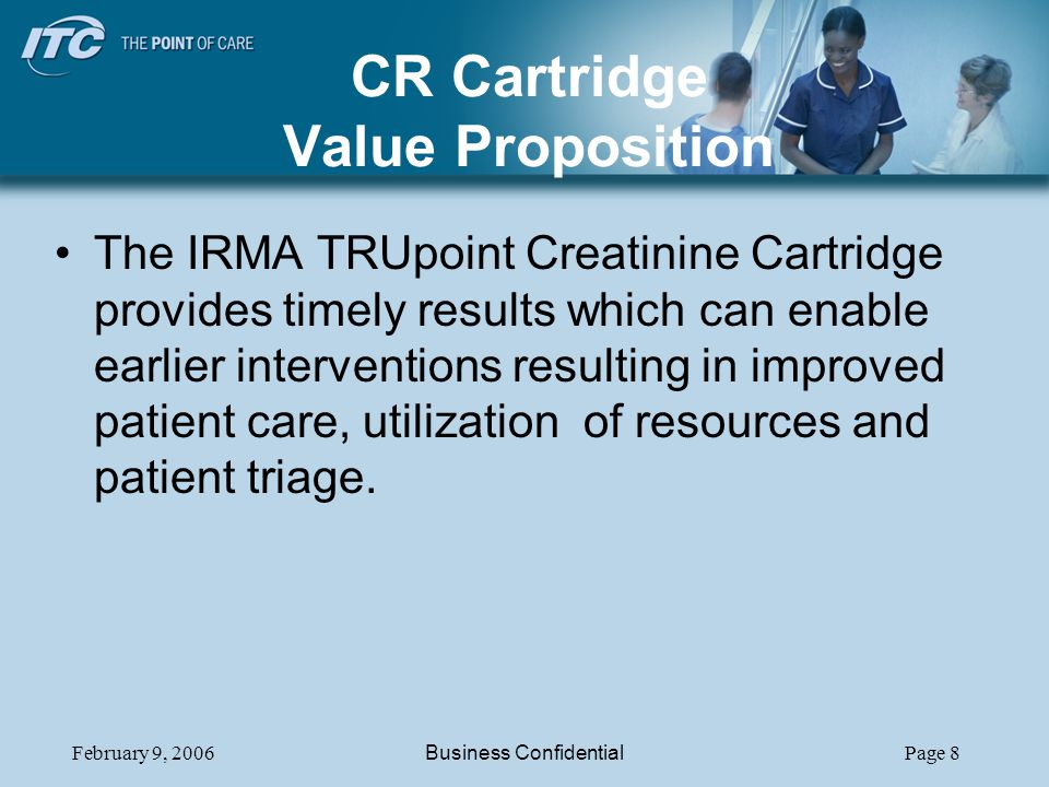 February 9, 2006Business ConfidentialPage 8 CR Cartridge Value Proposition The IRMA TRUpoint Creatinine Cartridge provides timely results which can en