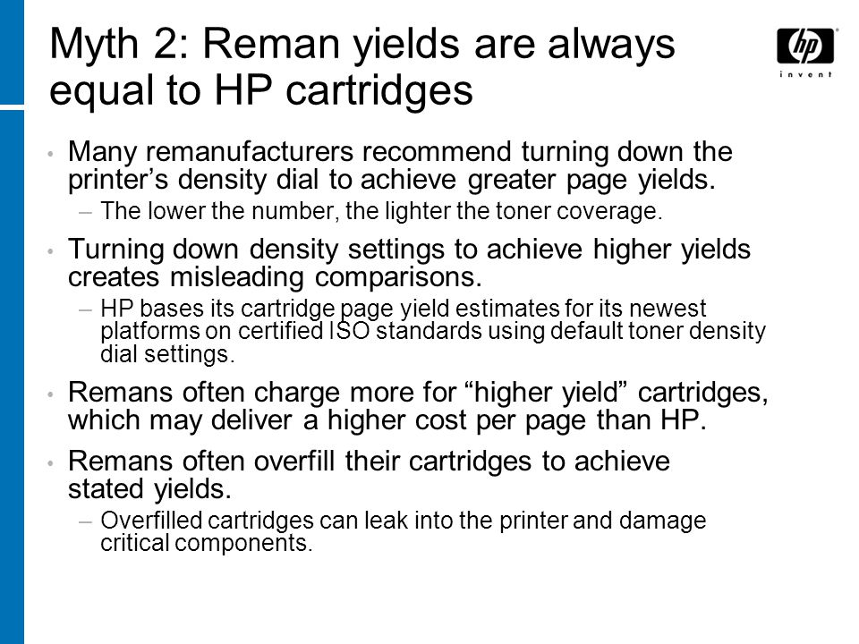 Myth 2: Reman yields are always equal to HP cartridges Many remanufacturers recommend turning down the printers density dial to achieve greater page yields.