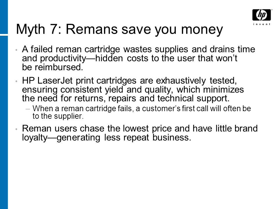Myth 7: Remans save you money A failed reman cartridge wastes supplies and drains time and productivityhidden costs to the user that wont be reimbursed.