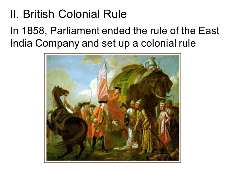 II. British Colonial Rule In 1858, Parliament ended the rule of the East India Company and set up a colonial rule