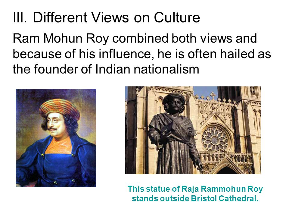 III. Different Views on Culture Ram Mohun Roy combined both views and because of his influence, he is often hailed as the founder of Indian nationalis