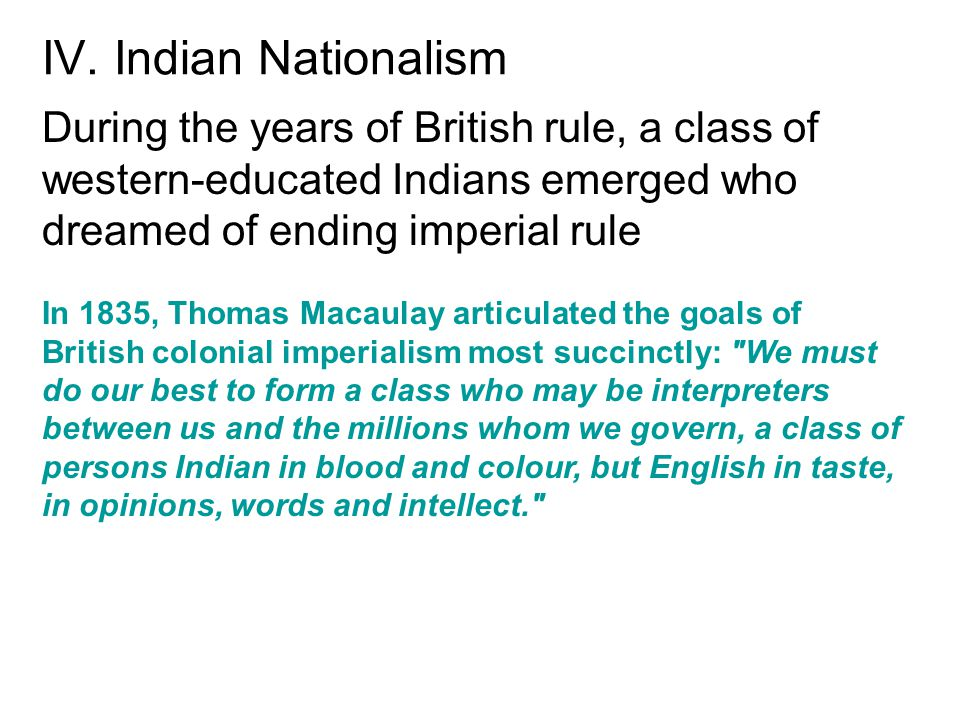 IV. Indian Nationalism During the years of British rule, a class of western-educated Indians emerged who dreamed of ending imperial rule In 1835, Thom