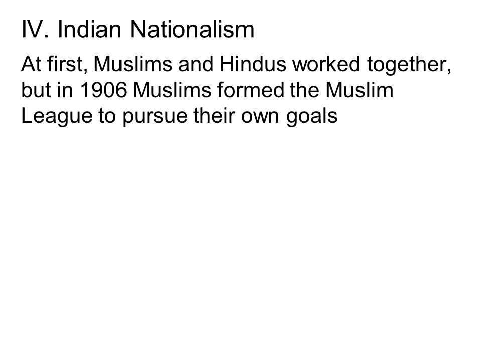 IV. Indian Nationalism At first, Muslims and Hindus worked together, but in 1906 Muslims formed the Muslim League to pursue their own goals