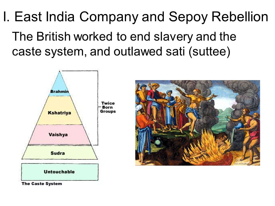 I. East India Company and Sepoy Rebellion The British worked to end slavery and the caste system, and outlawed sati (suttee)