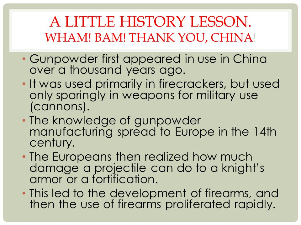 A LITTLE HISTORY LESSON. WHAM! BAM! THANK YOU, CHINA! Gunpowder first appeared in use in China over a thousand years ago. It was used primarily in fir