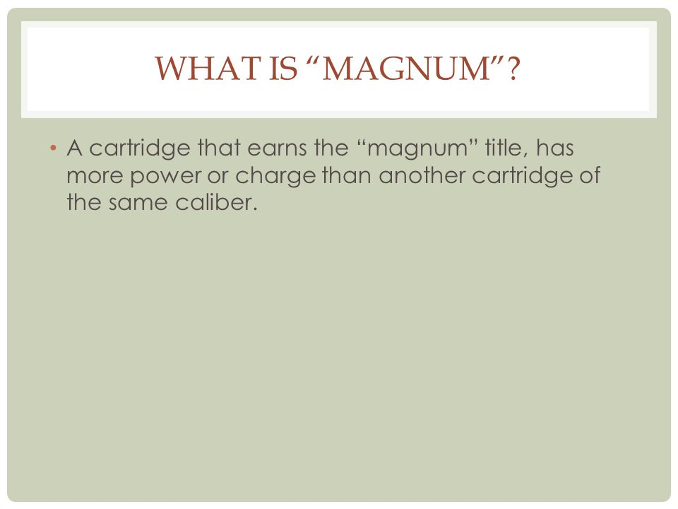 WHAT IS MAGNUM? A cartridge that earns the magnum title, has more power or charge than another cartridge of the same caliber.