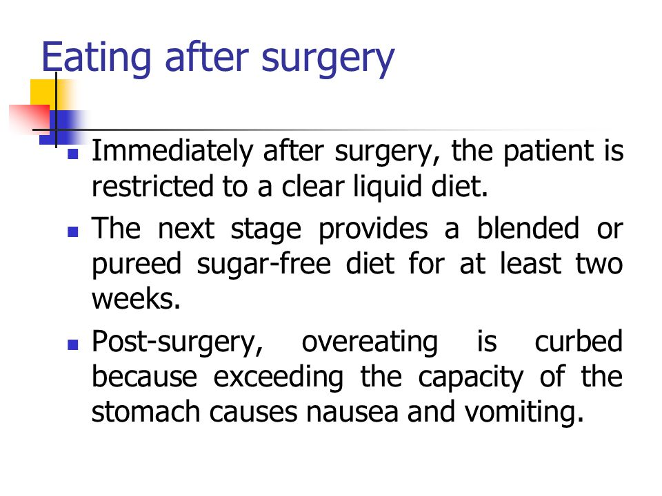 Eating after surgery Immediately after surgery, the patient is restricted to a clear liquid diet. The next stage provides a blended or pureed sugar-fr