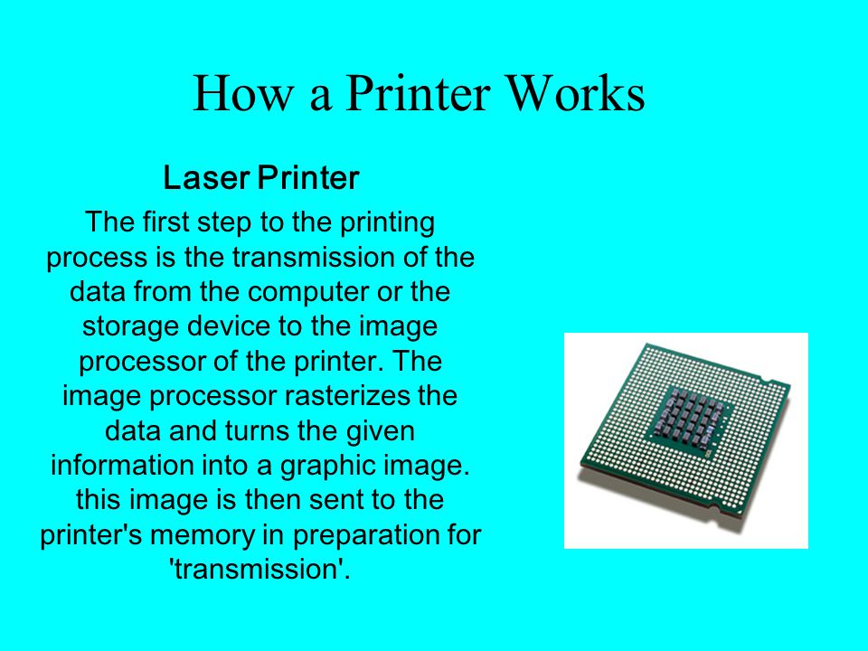 How a Printer Works Laser Printer The first step to the printing process is the transmission of the data from the computer or the storage device to the image processor of the printer.