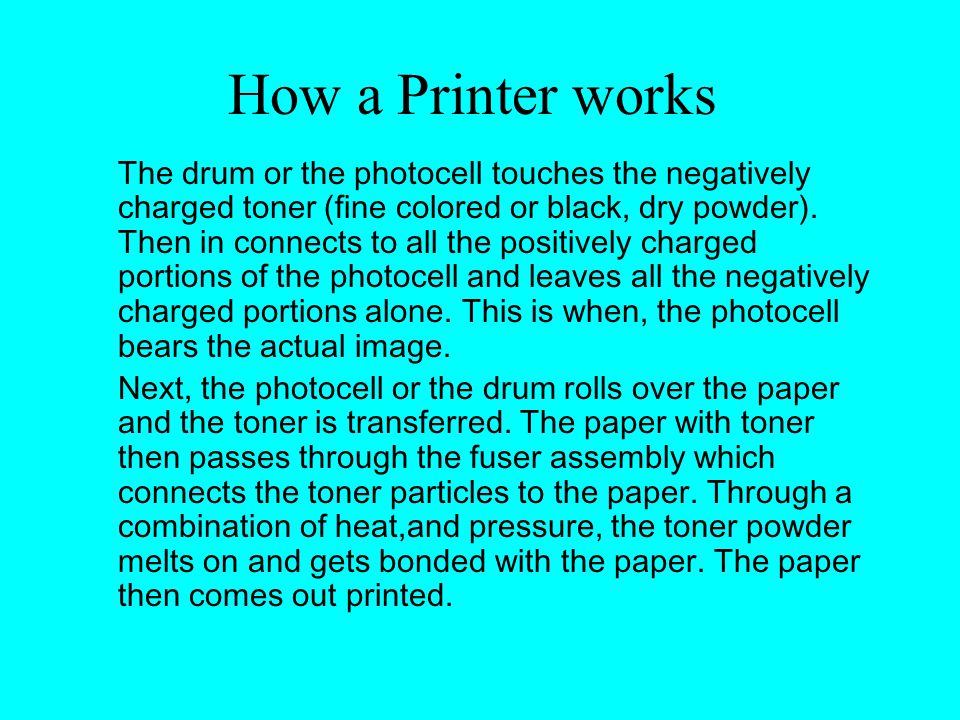 How a Printer works The drum or the photocell touches the negatively charged toner (fine colored or black, dry powder).