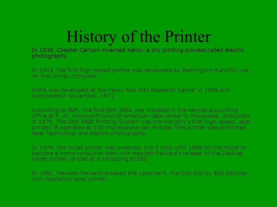 History of the Printer In 1938, Chester Carlson invented Xerox, a dry printing process called electro photography.