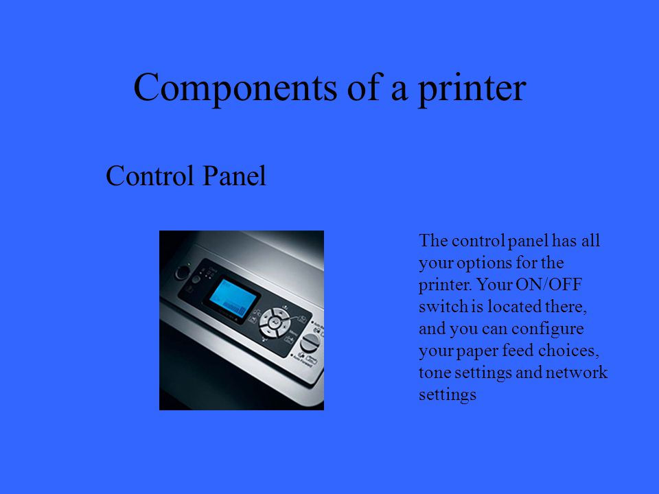 Components of a printer Control Panel The control panel has all your options for the printer. Your ON/OFF switch is located there, and you can configu