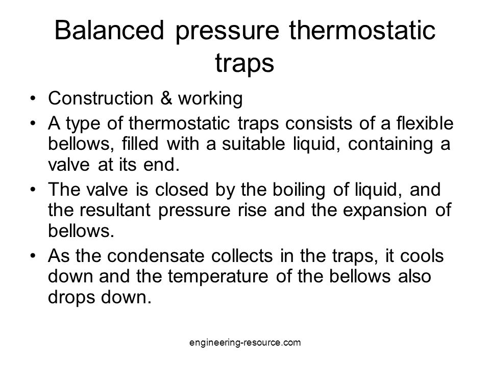 Balanced pressure thermostatic traps Construction & working A type of thermostatic traps consists of a flexible bellows, filled with a suitable liquid, containing a valve at its end.