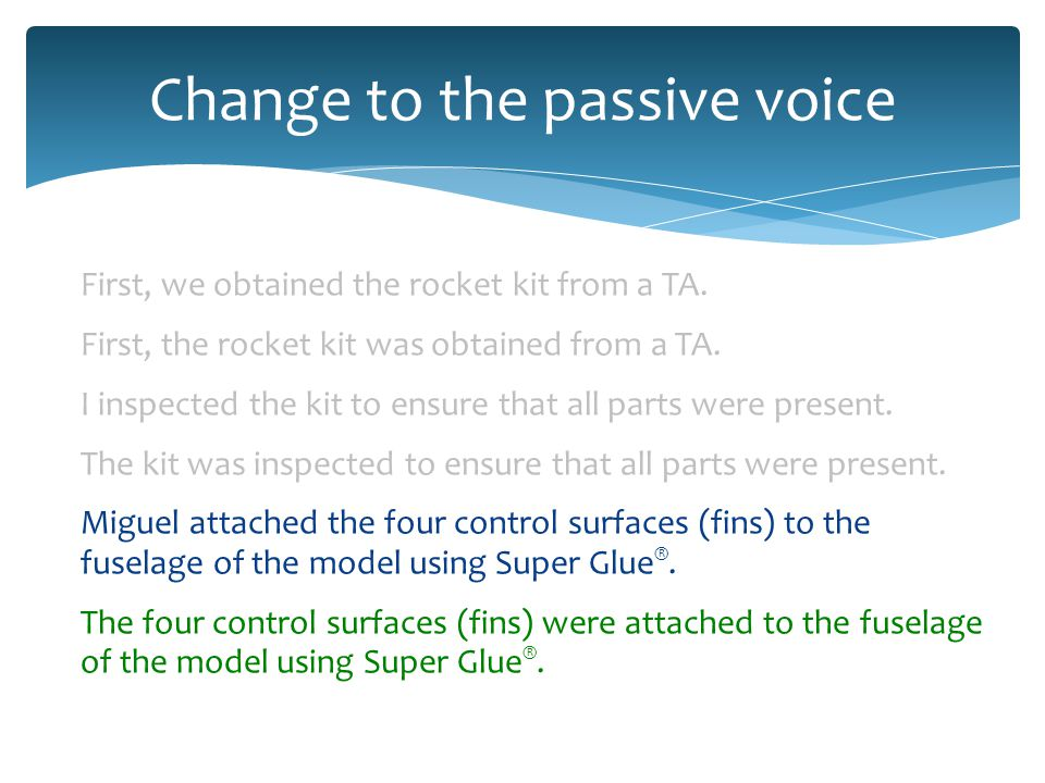 Change to the passive voice First, we obtained the rocket kit from a TA.