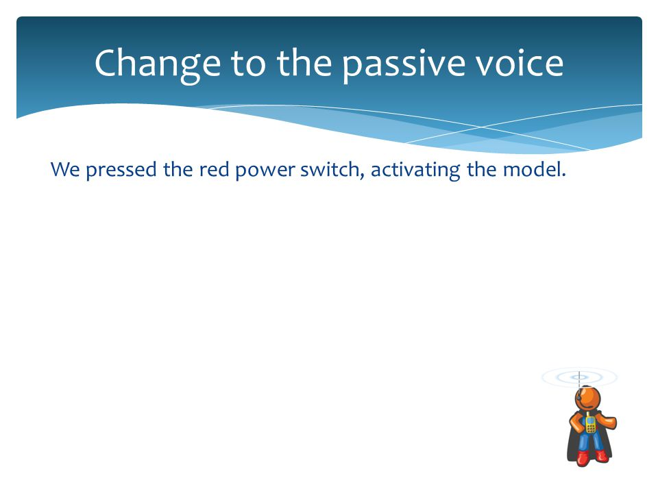 Change to the passive voice We pressed the red power switch, activating the model.