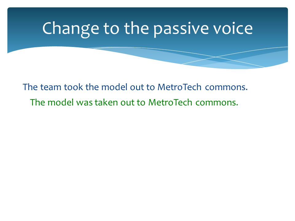 Change to the passive voice The team took the model out to MetroTech commons.