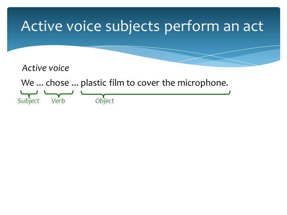 Passive voice subjects are acted on Plastic film … was chosen … to cover the microphone.