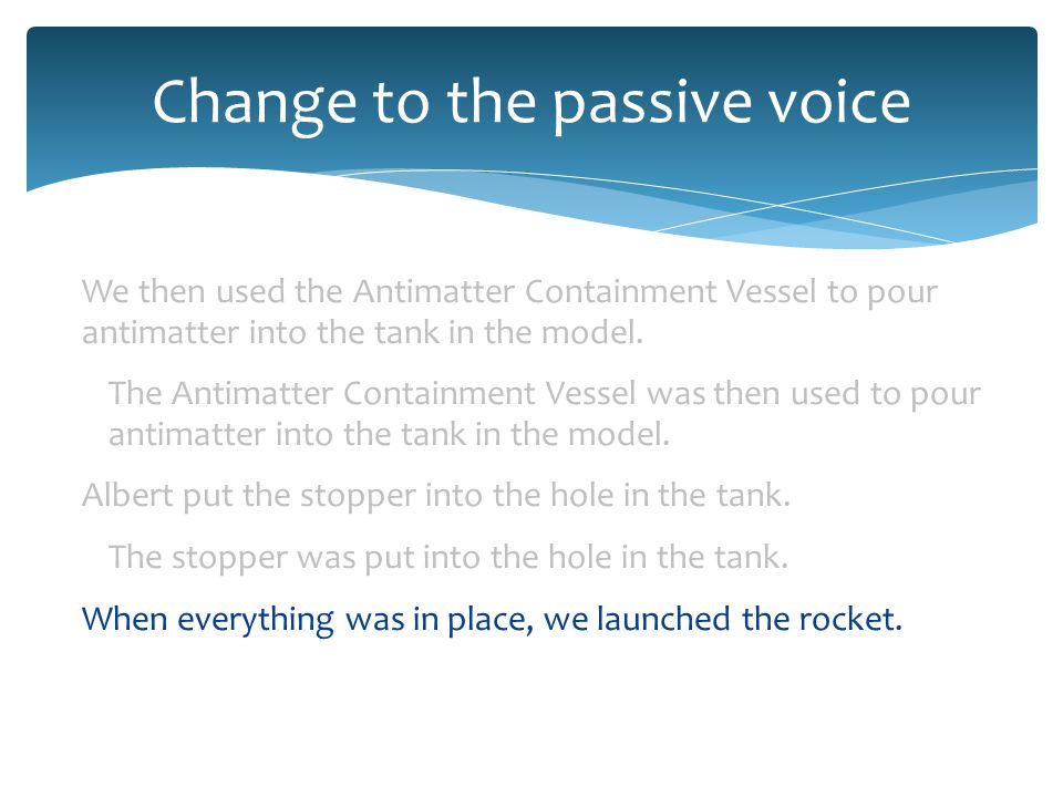 Change to the passive voice We then used the Antimatter Containment Vessel to pour antimatter into the tank in the model.