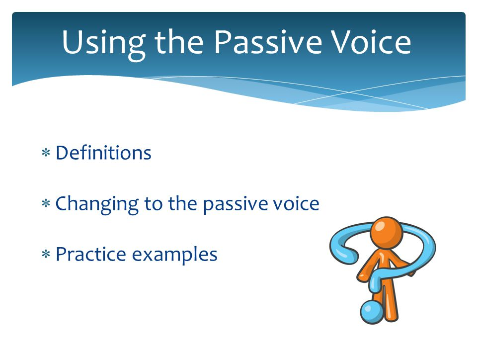 Using the Passive Voice Definitions Changing to the passive voice Practice examples