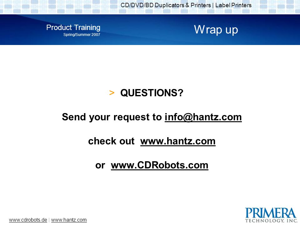 CD/DVD/BD Duplicators & Printers | Label Printers Product Training Spring/Summer 2007 www.cdrobots.dewww.cdrobots.de | www.hantz.comwww.hantz.com Wrap up QUESTIONS.
