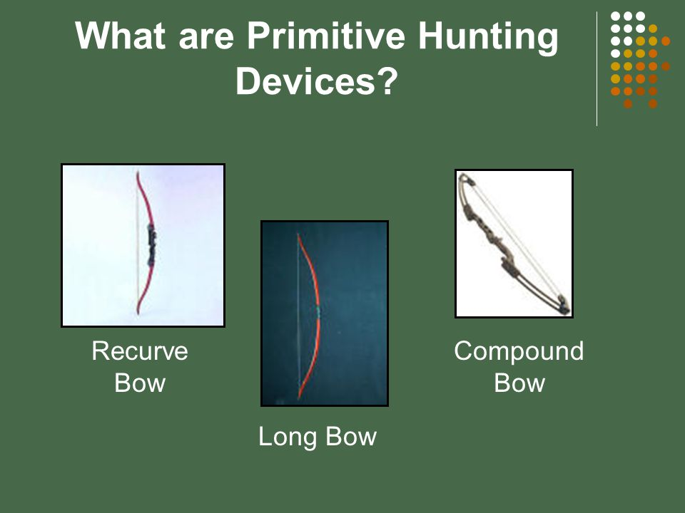 What are Primitive Hunting Devices? Bows come in three basic styles: Long bow Recurve bow Compound bow A compound bow uses a series of pulleys or cams