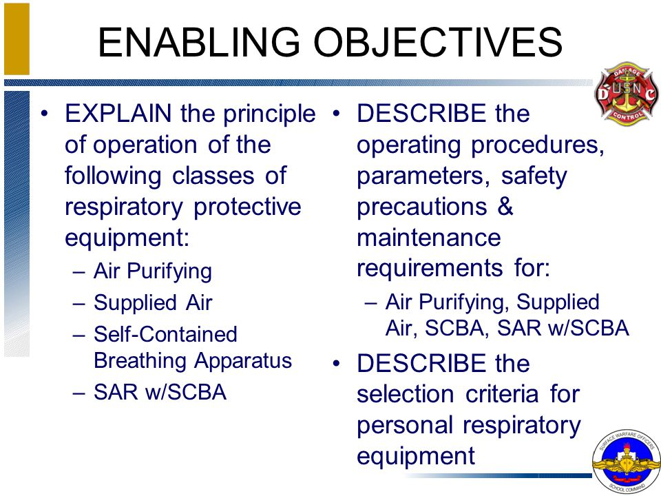 ENABLING OBJECTIVES EXPLAIN the principle of operation of the following classes of respiratory protective equipment: –Air Purifying –Supplied Air –Sel