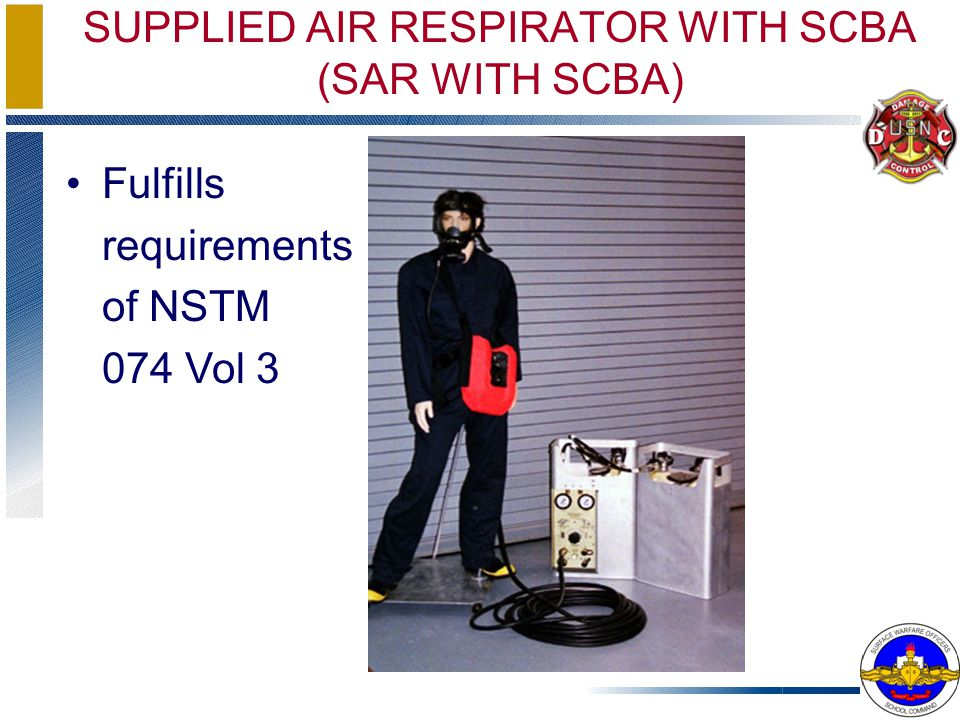 SUPPLIED AIR RESPIRATOR WITH SCBA (SAR WITH SCBA) Fulfills requirements of NSTM 074 Vol 3