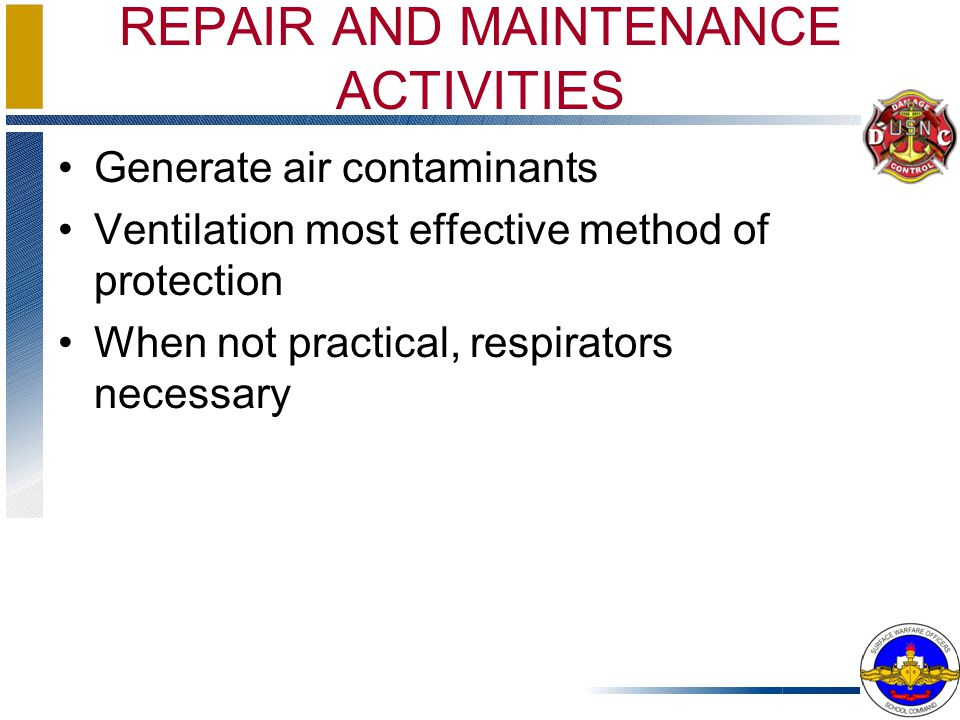 REPAIR AND MAINTENANCE ACTIVITIES Generate air contaminants Ventilation most effective method of protection When not practical, respirators necessary