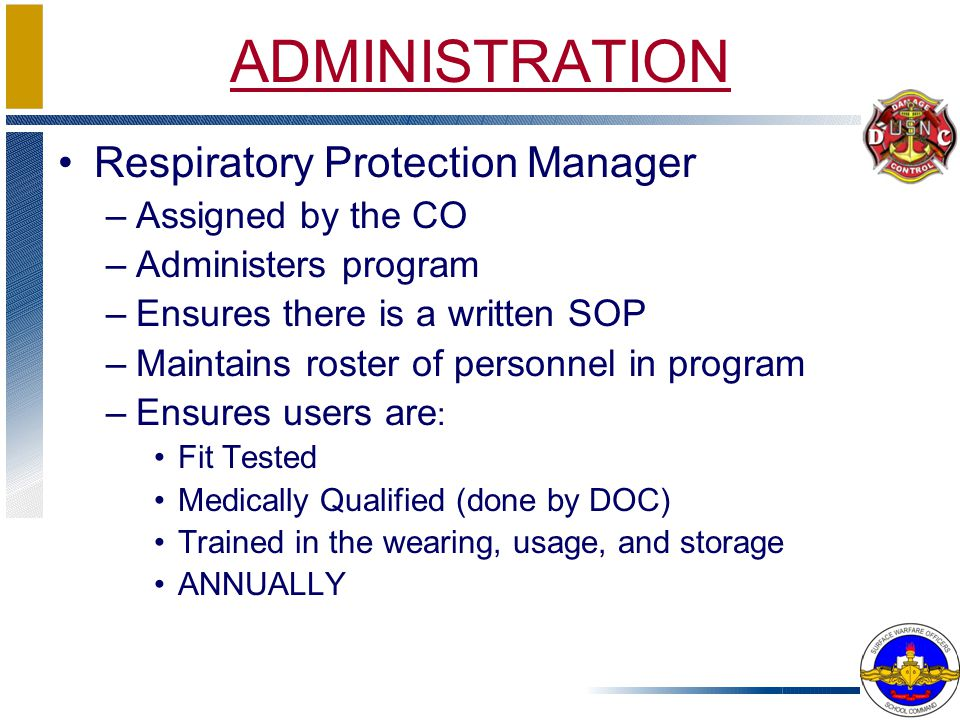 ADMINISTRATION Respiratory Protection Manager –Assigned by the CO –Administers program –Ensures there is a written SOP –Maintains roster of personnel