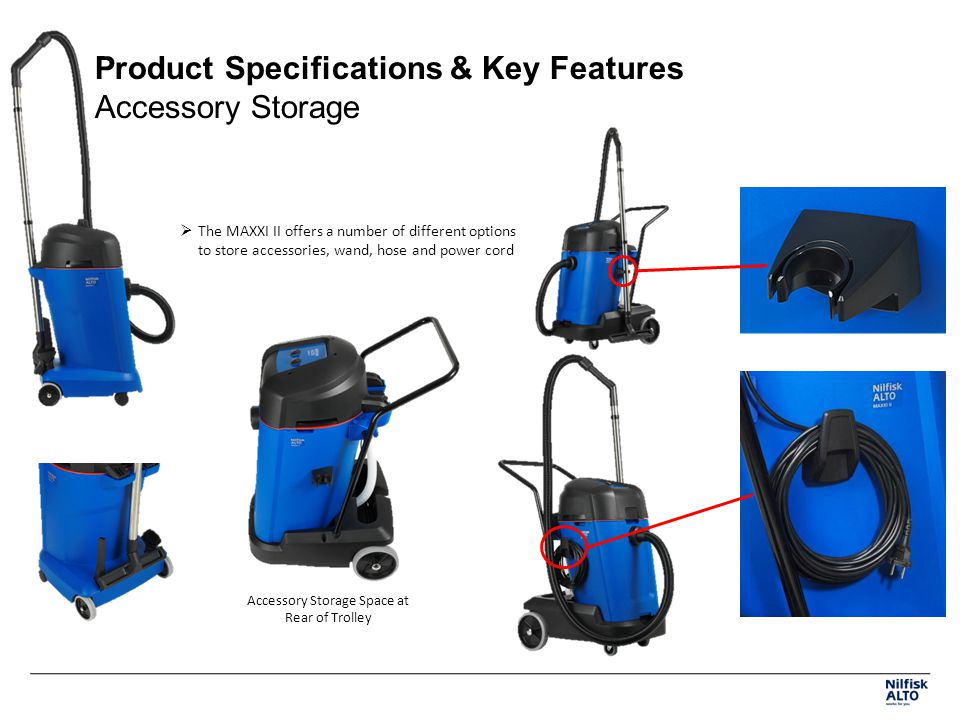 Product Specifications & Key Features Accessory Storage The MAXXI II offers a number of different options to store accessories, wand, hose and power c