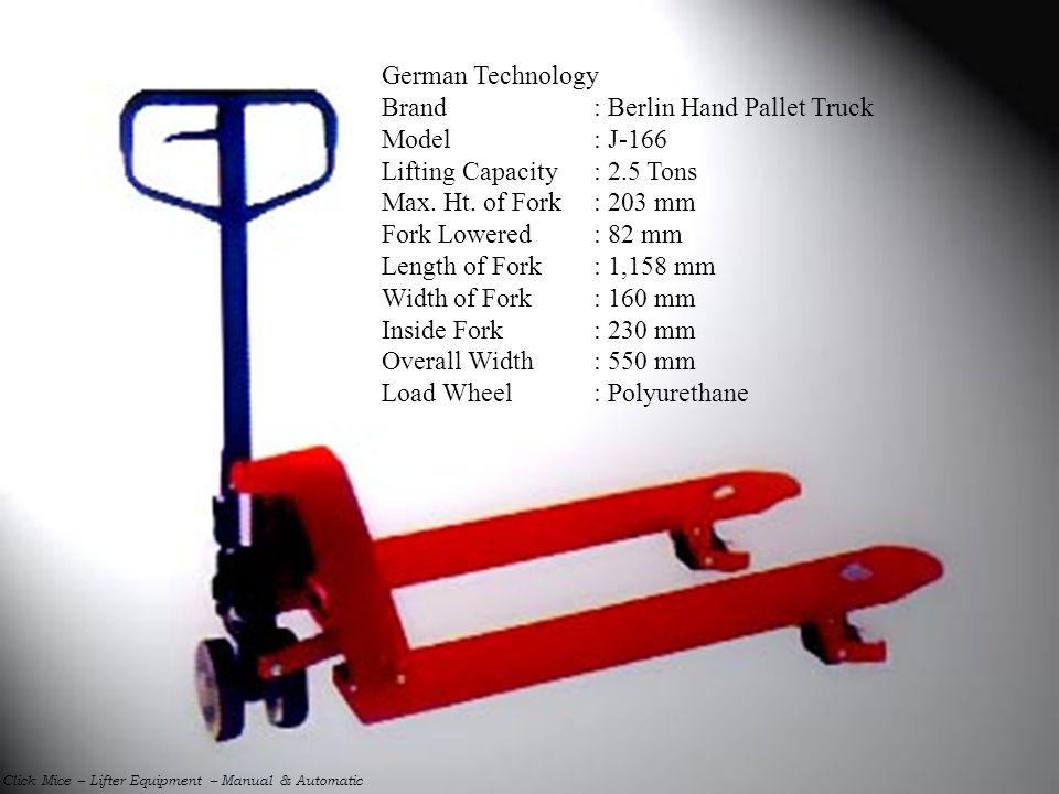 German Technology Brand: Berlin Hand Pallet Truck Model: J-166 Lifting Capacity: 2.5 Tons Max. Ht. of Fork: 203 mm Fork Lowered: 82 mm Length of Fork: