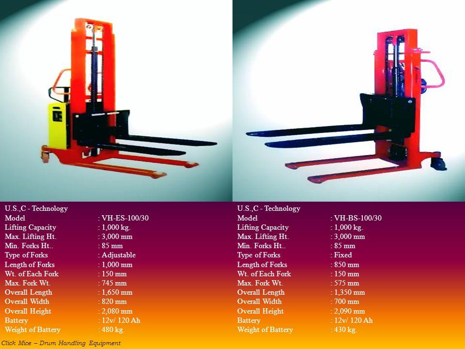 U.S.,C - Technology Model: VH-ES-100/30 Lifting Capacity: 1,000 kg. Max. Lifting Ht.: 3,000 mm Min. Forks Ht..: 85 mm Type of Forks: Adjustable Length