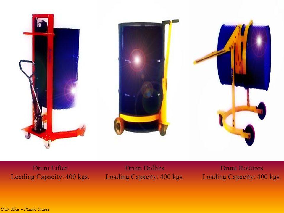 Drum Dollies Loading Capacity: 400 kgs. Drum Rotators Loading Capacity: 400 kgs. Drum Lifter Loading Capacity: 400 kgs. Click Mice – Plastic Crates