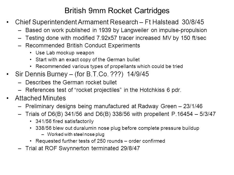 British 9mm Rocket Cartridges Chief Superintendent Armament Research – Ft Halstead 30/8/45 –Based on work published in 1939 by Langweiler on impulse-propulsion –Testing done with modified 7.92x57 tracer increased MV by 150 ft/sec –Recommended British Conduct Experiments Use Lab mockup weapon Start with an exact copy of the German bullet Recommended various types of propellants which could be tried Sir Dennis Burney – (for B.T.Co.