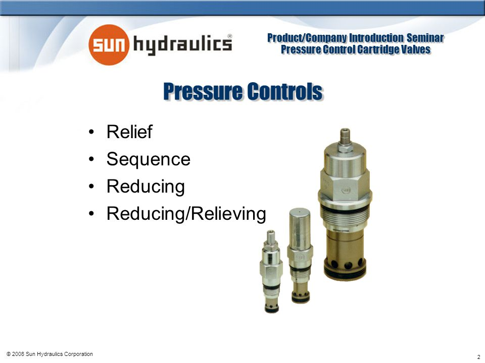 Product/Company Introduction Seminar Pressure Control Cartridge Valves Product/Company Introduction Seminar Pressure Control Cartridge Valves © 2008 Sun Hydraulics Corporation 2 Pressure Controls Relief Sequence Reducing Reducing/Relieving