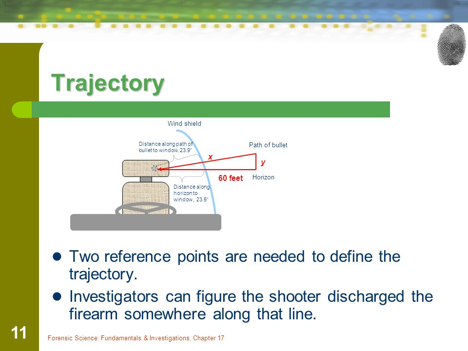 Forensic Science: Fundamentals & Investigations, Chapter 17 11 Trajectory Two reference points are needed to define the trajectory. Investigators can