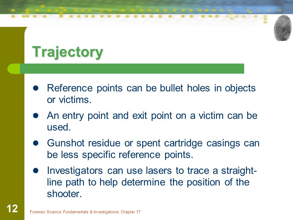 Forensic Science: Fundamentals & Investigations, Chapter 17 12 Trajectory Reference points can be bullet holes in objects or victims. An entry point a