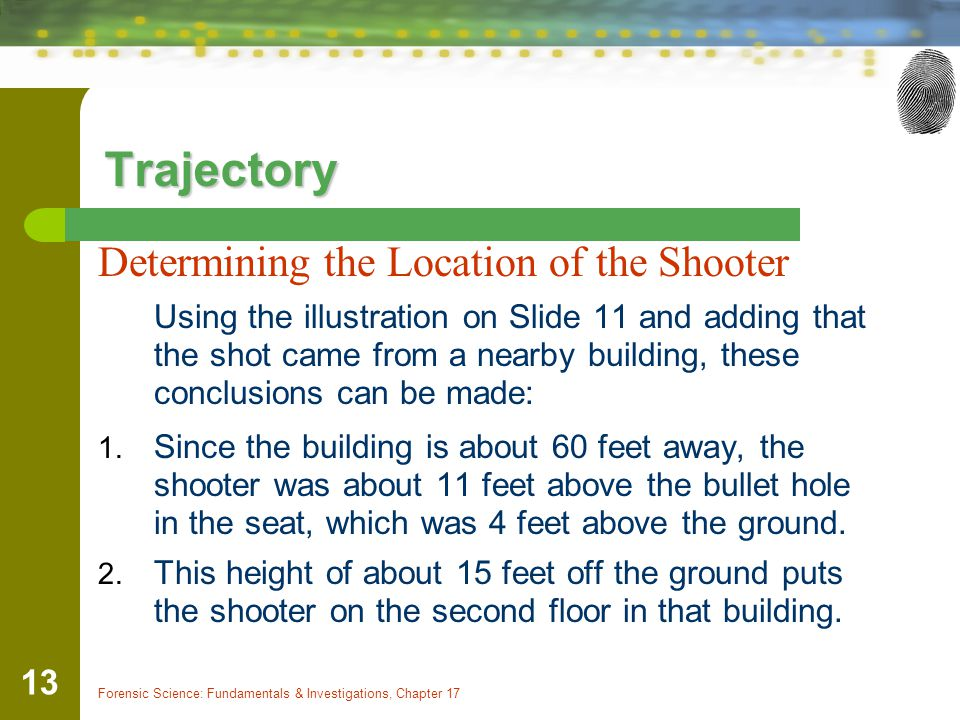 Forensic Science: Fundamentals & Investigations, Chapter 17 13 Trajectory Determining the Location of the Shooter Using the illustration on Slide 11 a