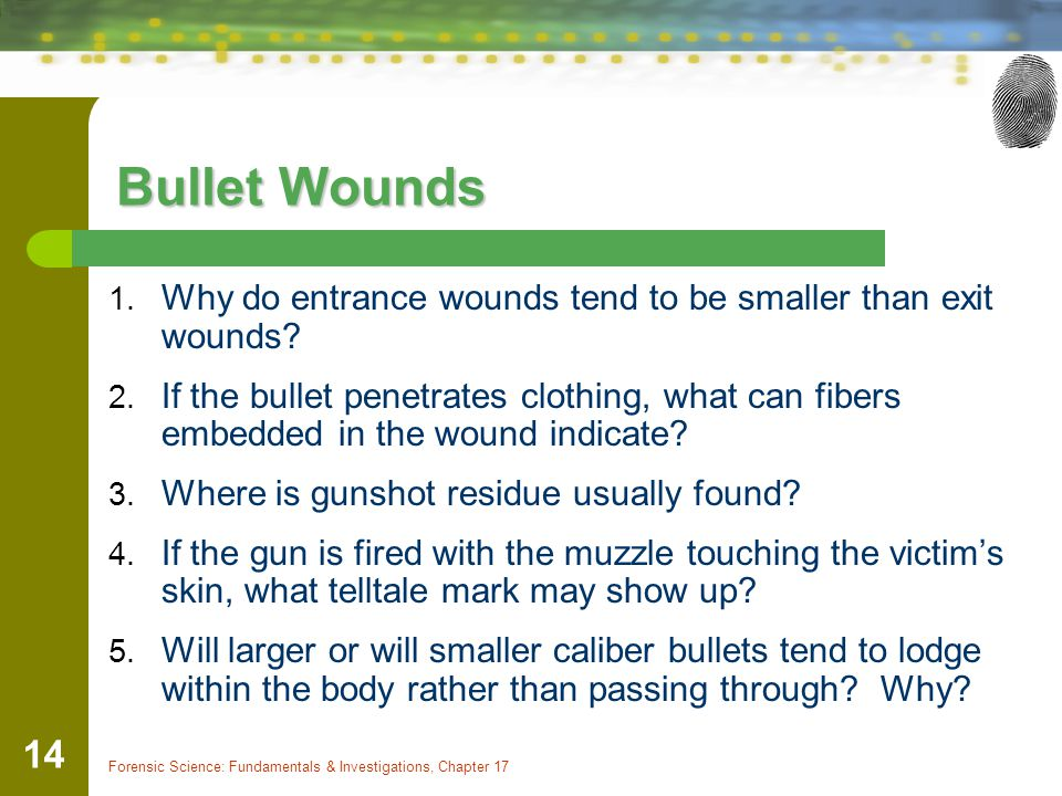 Forensic Science: Fundamentals & Investigations, Chapter 17 14 Bullet Wounds 1.