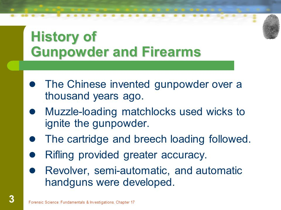 Forensic Science: Fundamentals & Investigations, Chapter 17 3 History of Gunpowder and Firearms The Chinese invented gunpowder over a thousand years a