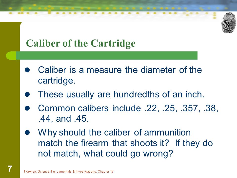 Forensic Science: Fundamentals & Investigations, Chapter 17 7 Caliber of the Cartridge Caliber is a measure the diameter of the cartridge. These usual