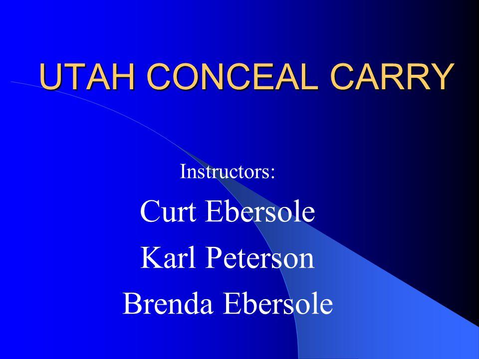 UTAH CONCEAL CARRY Instructors: Curt Ebersole Karl Peterson Brenda Ebersole
