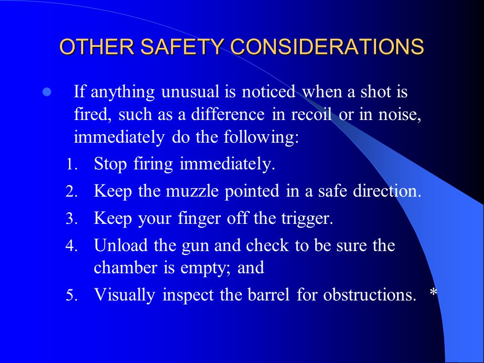 OTHER SAFETY CONSIDERATIONS If anything unusual is noticed when a shot is fired, such as a difference in recoil or in noise, immediately do the follow