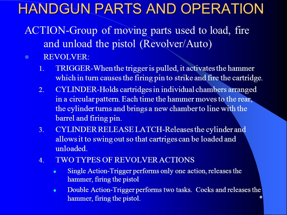HANDGUN PARTS AND OPERATION HANDGUN PARTS AND OPERATION ACTION-Group of moving parts used to load, fire and unload the pistol (Revolver/Auto) REVOLVER
